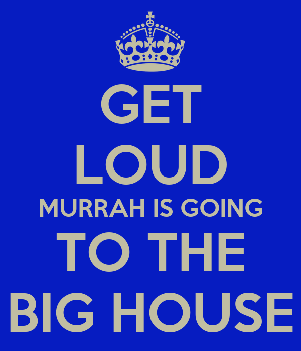GET LOUD MURRAH IS GOING TO THE BIG HOUSE