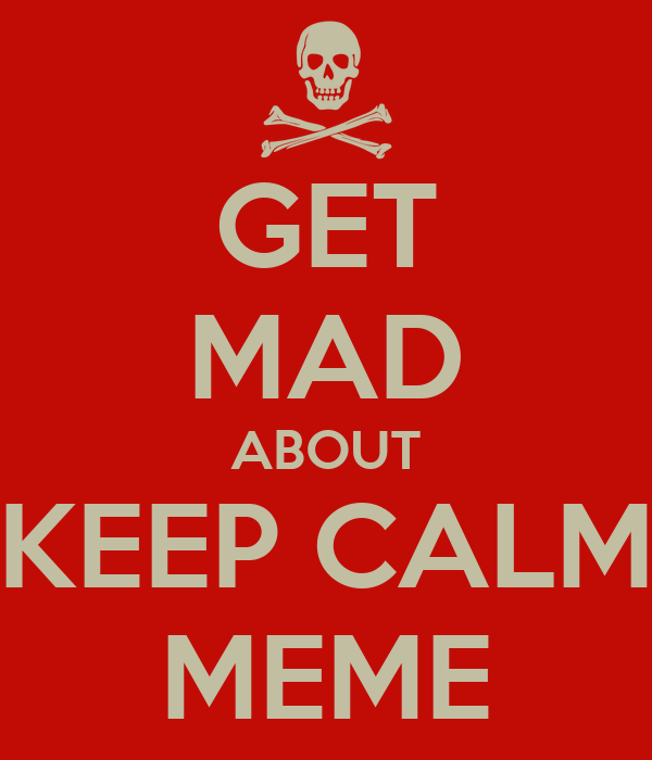 GET MAD ABOUT KEEP CALM MEME