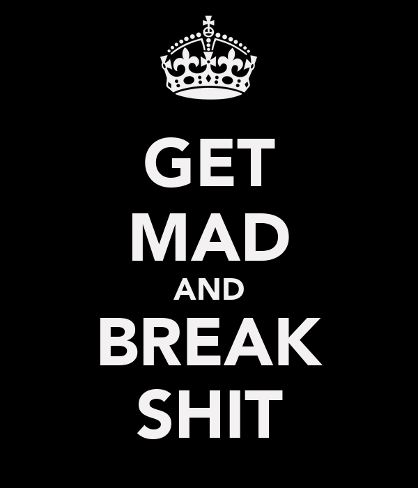 GET MAD AND BREAK SHIT