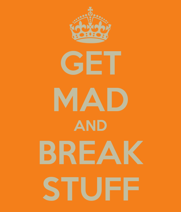 GET MAD AND BREAK STUFF