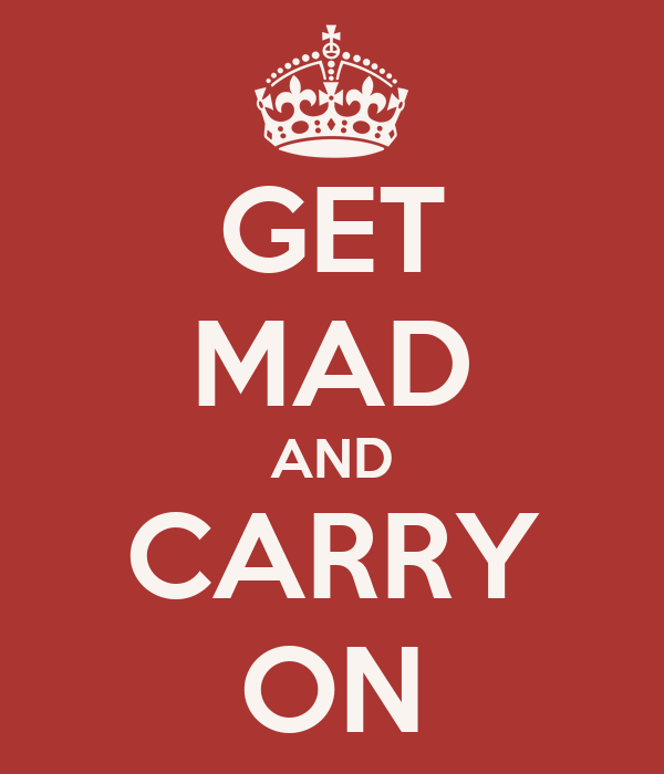 GET MAD AND CARRY ON