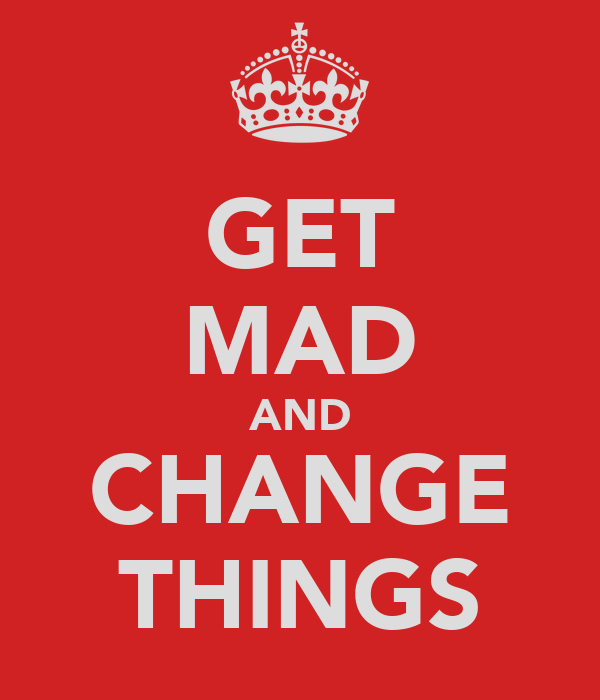GET MAD AND CHANGE THINGS