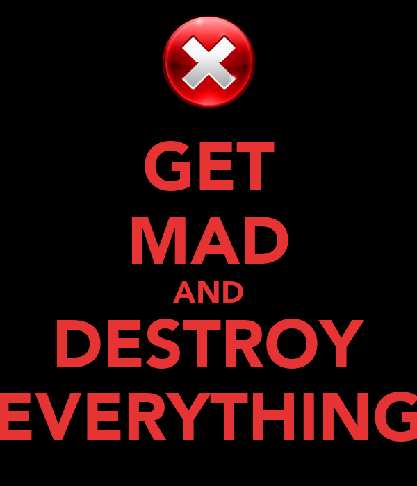 GET MAD AND DESTROY EVERYTHING
