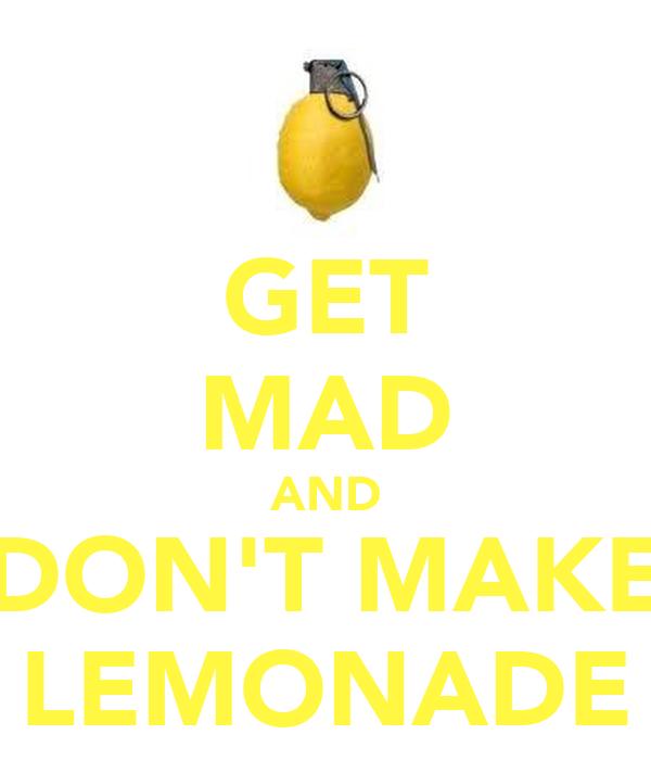 GET MAD AND DON'T MAKE LEMONADE
