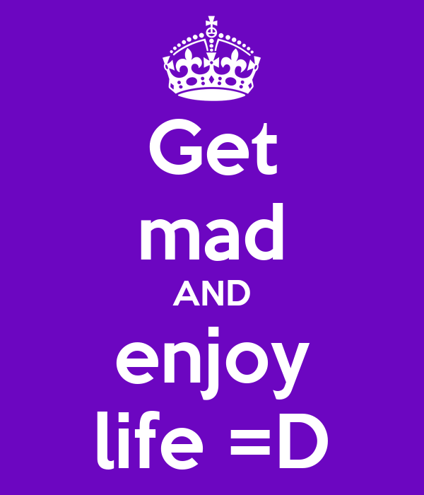 Get mad AND enjoy life =D