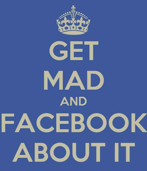 GET MAD AND FACEBOOK ABOUT IT