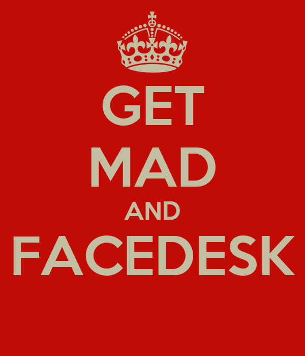 GET MAD AND FACEDESK