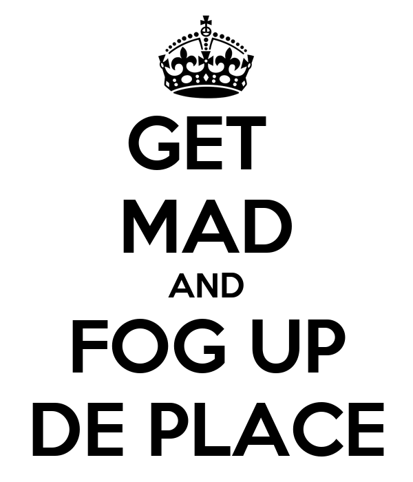 GET  MAD AND FOG UP DE PLACE