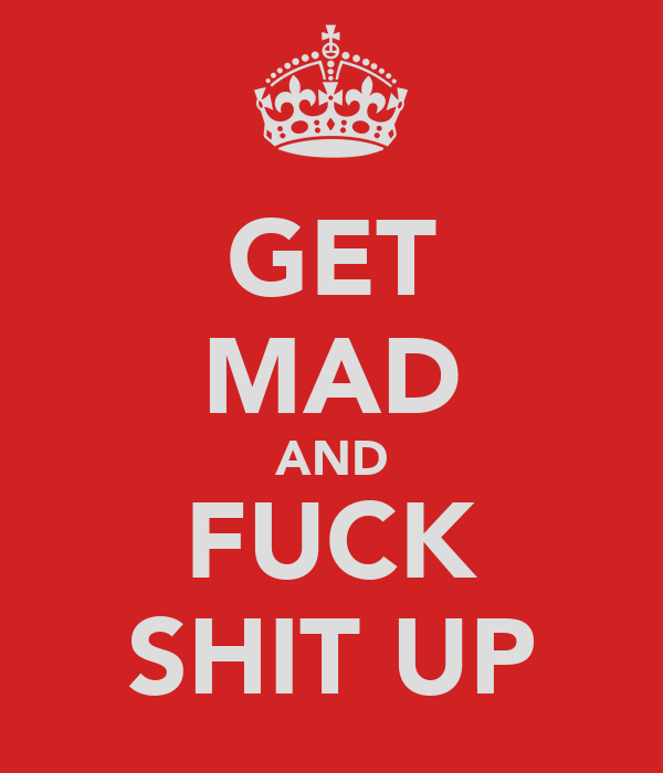 GET MAD AND FUCK SHIT UP