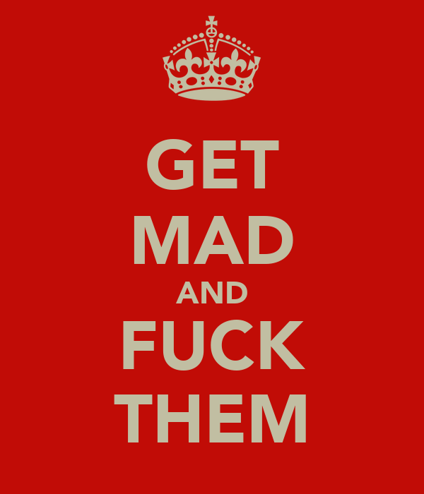 GET MAD AND FUCK THEM