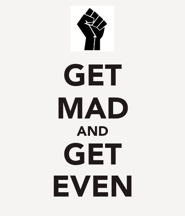 GET MAD AND GET EVEN
