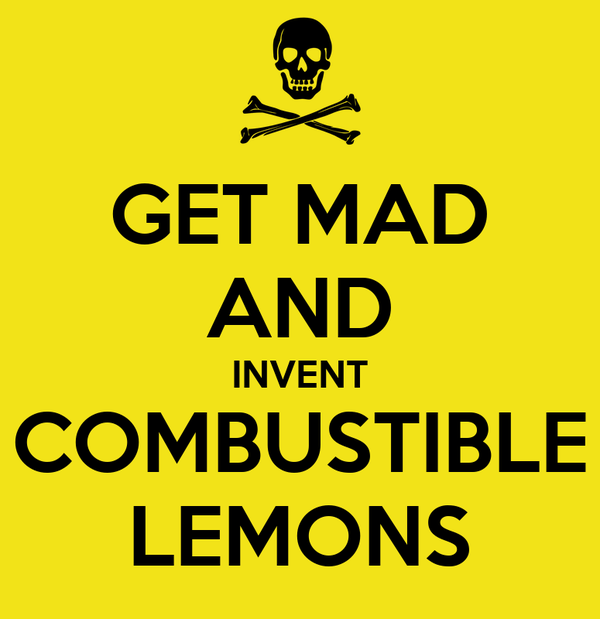 GET MAD AND INVENT COMBUSTIBLE LEMONS