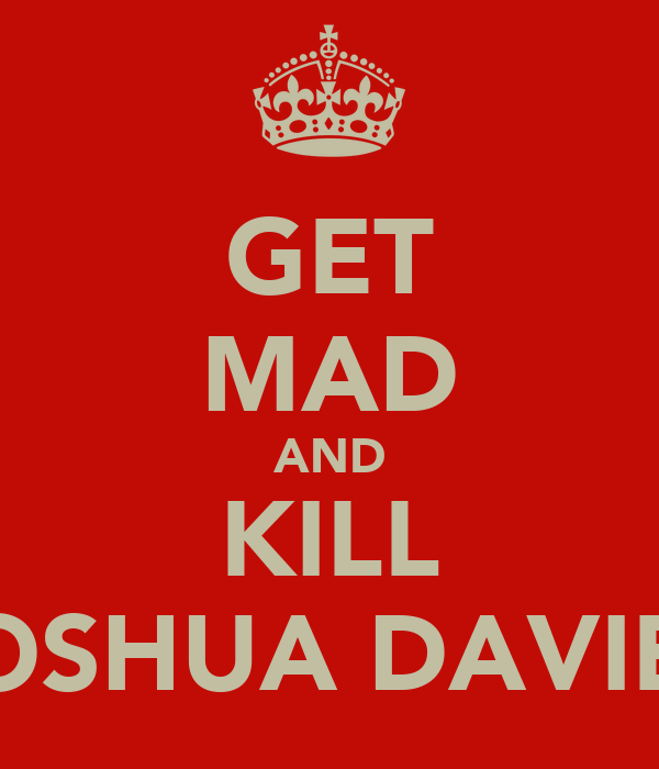 GET MAD AND KILL JOSHUA DAVIES