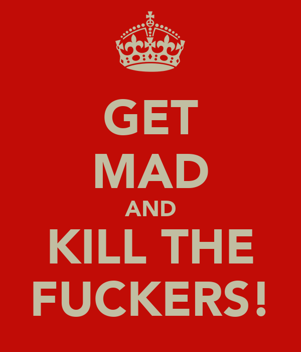 GET MAD AND KILL THE FUCKERS!