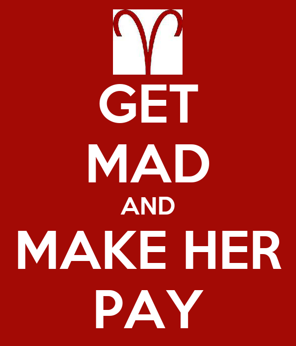 GET MAD AND MAKE HER PAY