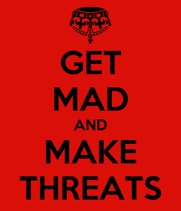 GET MAD AND MAKE THREATS