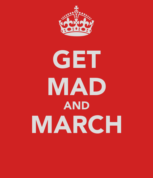 GET MAD AND MARCH