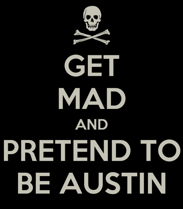 GET MAD AND PRETEND TO BE AUSTIN