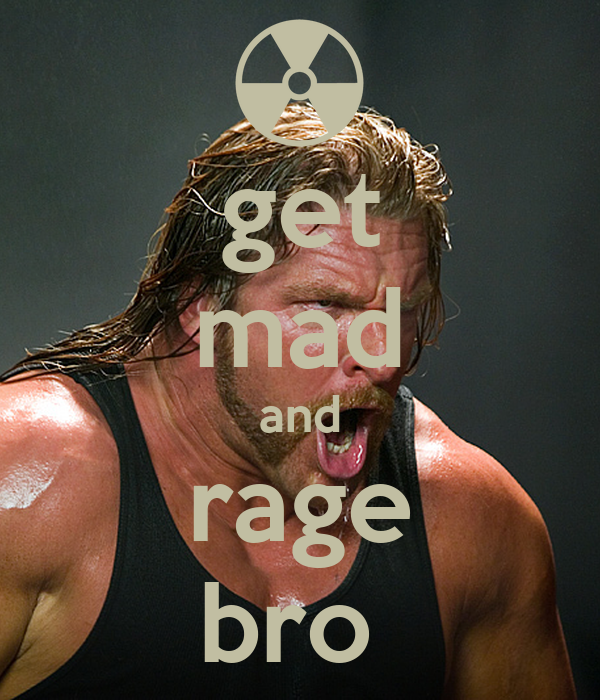 get mad and rage bro