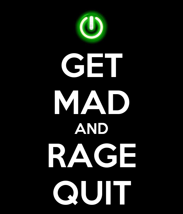 GET MAD AND RAGE QUIT