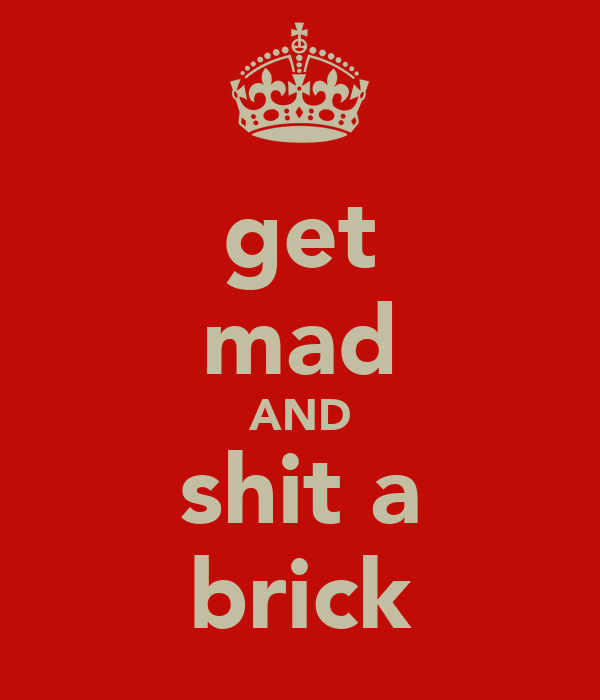 get mad AND shit a brick