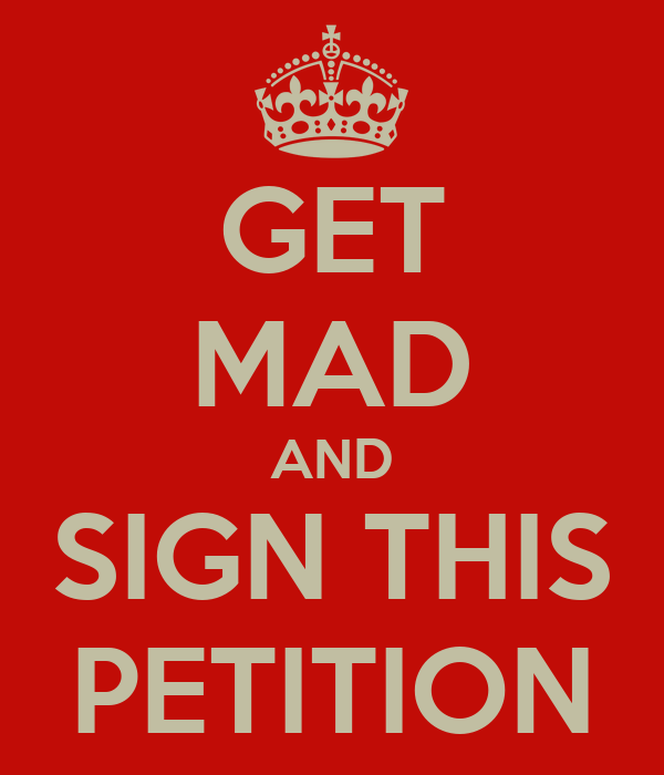 GET MAD AND SIGN THIS PETITION