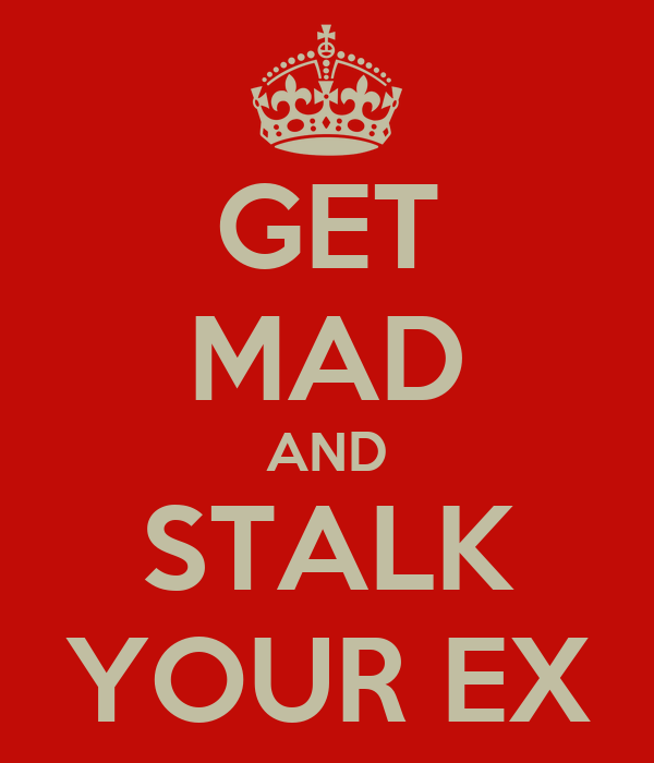 GET MAD AND STALK YOUR EX