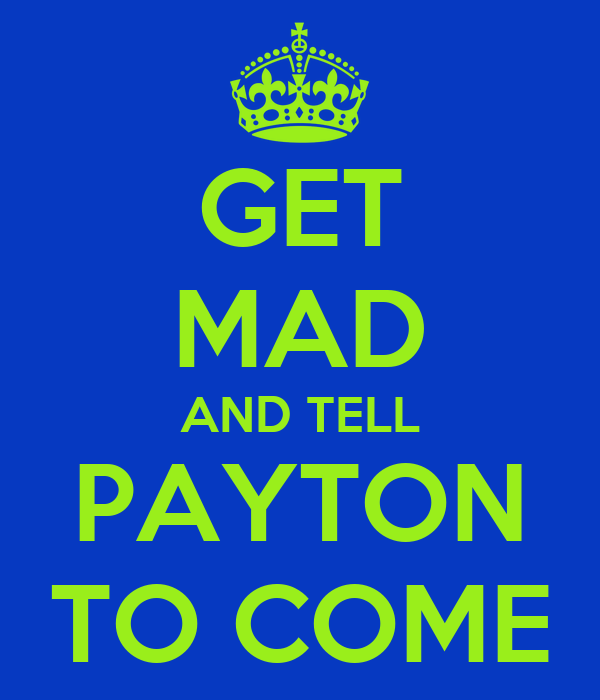 GET MAD AND TELL PAYTON TO COME