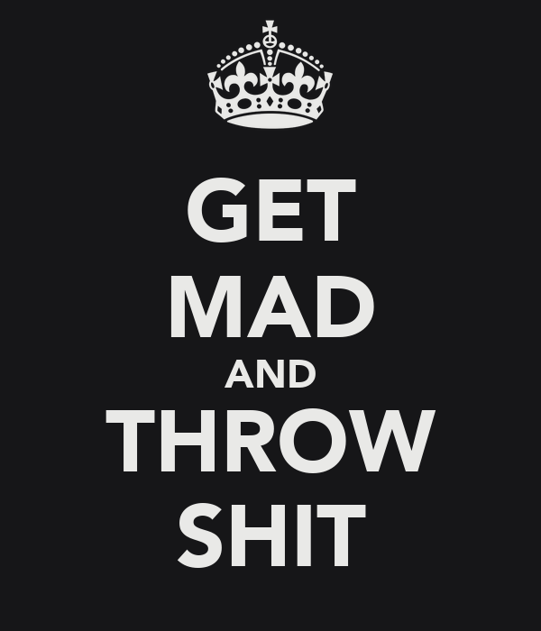 GET MAD AND THROW SHIT