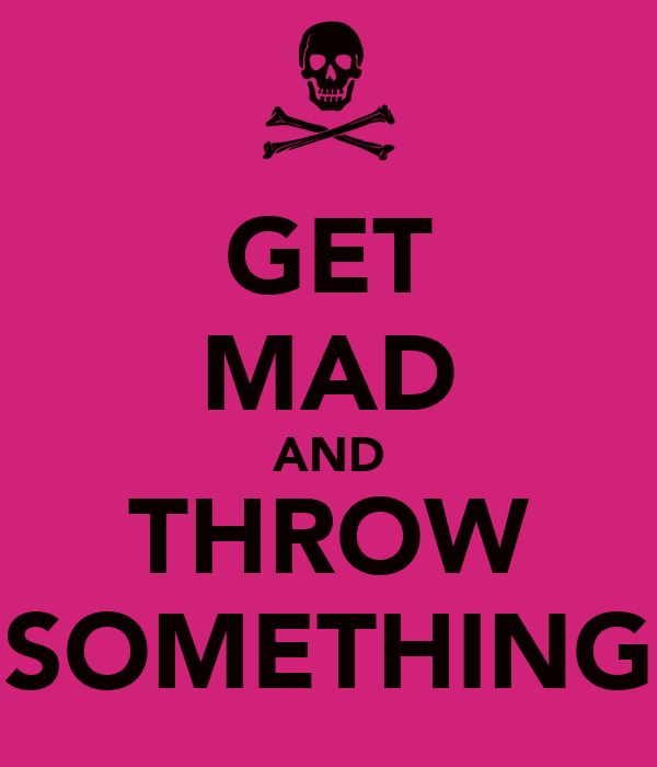 GET MAD AND THROW SOMETHING