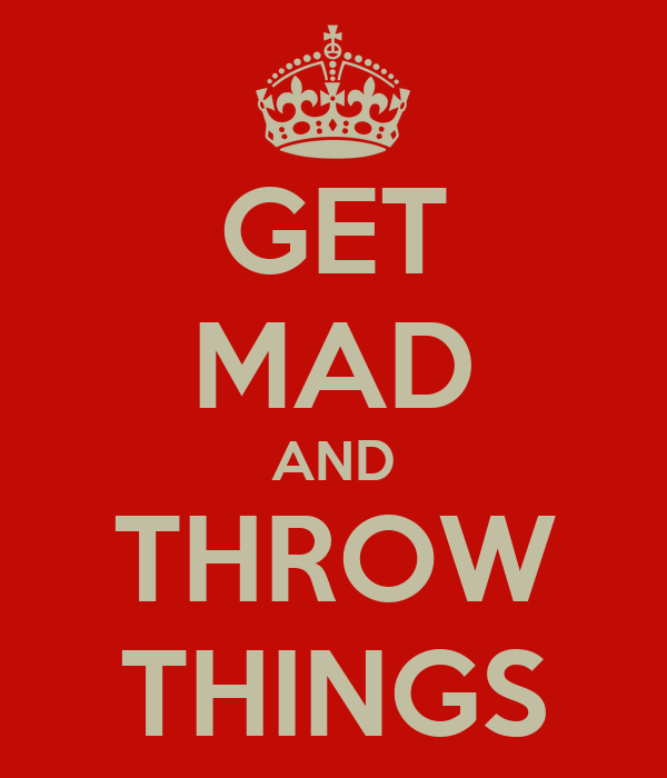 GET MAD AND THROW THINGS