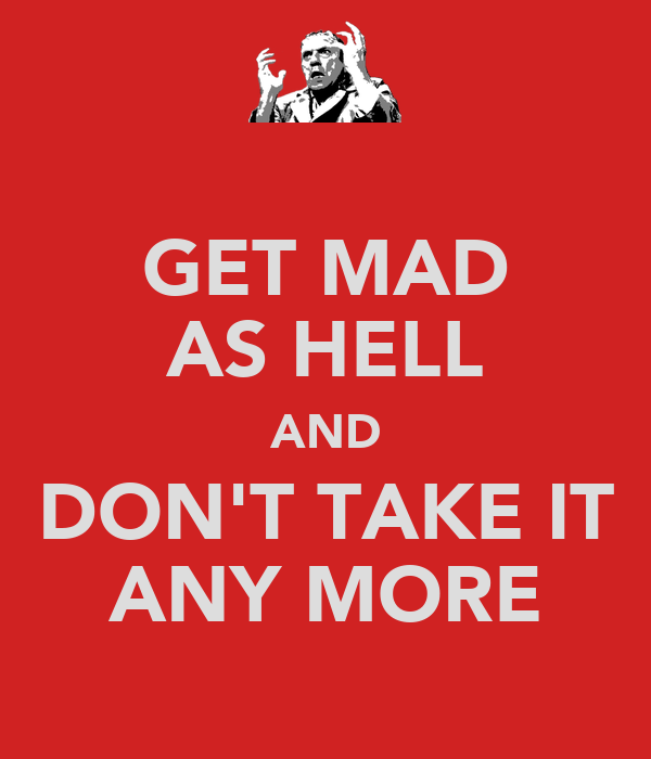 GET MAD AS HELL AND DON'T TAKE IT ANY MORE