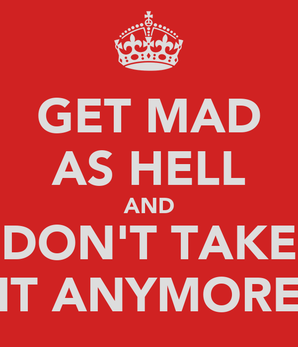 GET MAD AS HELL AND DON'T TAKE IT ANYMORE