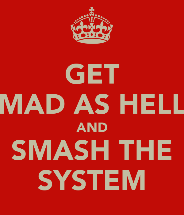 GET MAD AS HELL AND SMASH THE SYSTEM