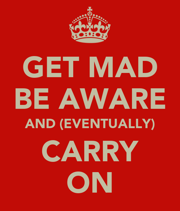GET MAD BE AWARE AND (EVENTUALLY) CARRY ON