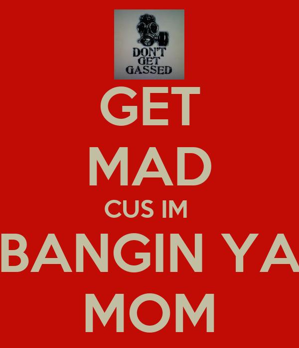 GET MAD CUS IM  BANGIN YA MOM