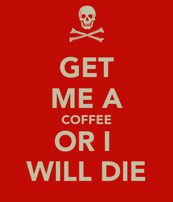 GET ME A COFFEE OR I  WILL DIE