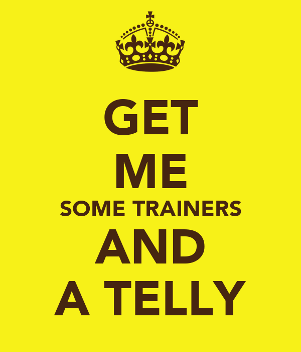 GET ME SOME TRAINERS AND A TELLY