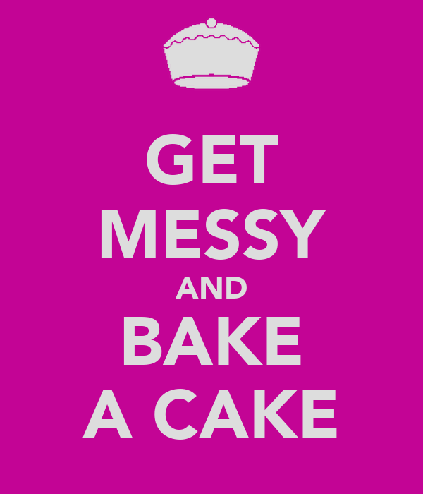 GET MESSY AND BAKE A CAKE