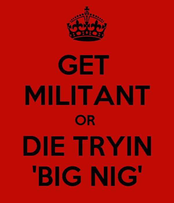 GET  MILITANT OR  DIE TRYIN 'BIG NIG'