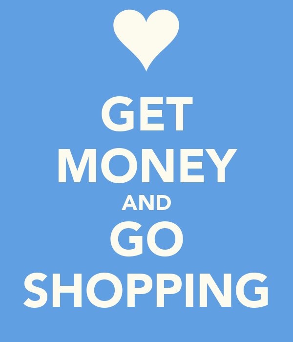 GET MONEY AND GO SHOPPING