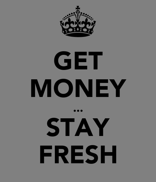GET MONEY ... STAY FRESH