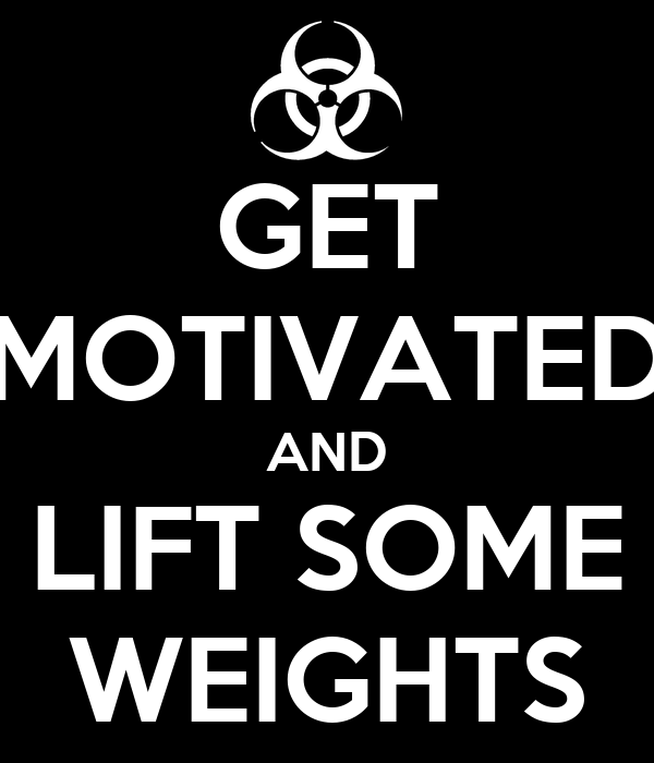 GET MOTIVATED AND LIFT SOME WEIGHTS