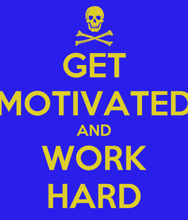 GET MOTIVATED AND WORK HARD
