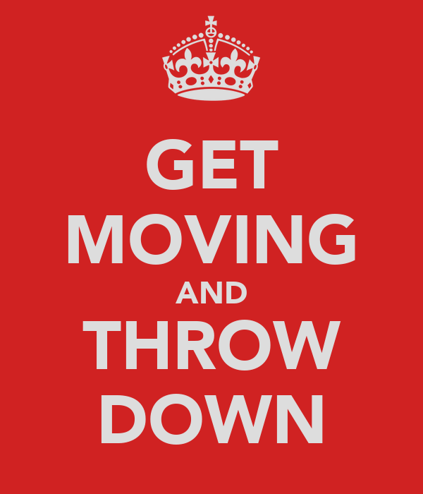 GET MOVING AND THROW DOWN