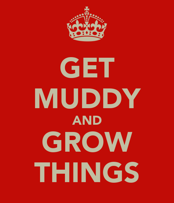 GET MUDDY AND GROW THINGS