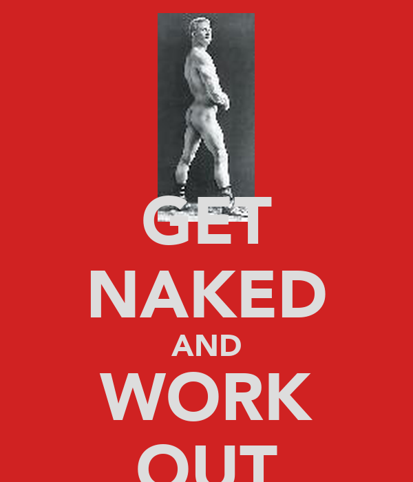 GET NAKED AND WORK OUT