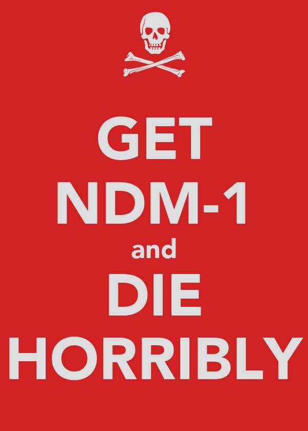 GET NDM-1 and DIE HORRIBLY