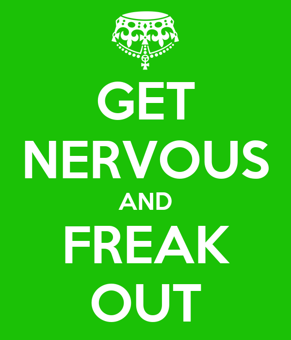 GET NERVOUS AND FREAK OUT