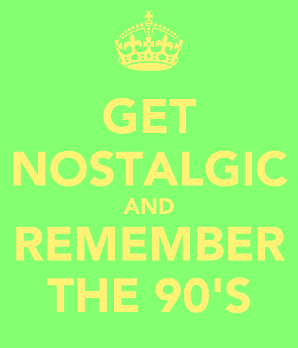GET NOSTALGIC AND REMEMBER THE 90'S